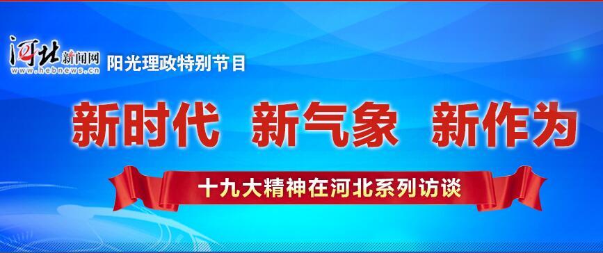 """河北新闻网:""""新时代 新气象 新作为""""——十九大精神在河北系列访谈"""